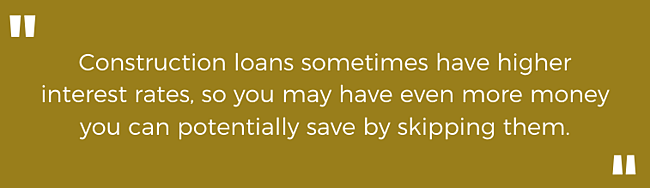 Construction loans sometimes have higher interest rates, so you may have even more money you can potentially save by skipping them.