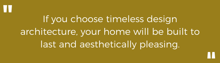If you choose timeless design architecture, your home will be built to last and aesthetically pleasing.