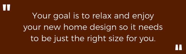 Your goal is to relax and enjoy your new home design so it needs to be just the right size for you.