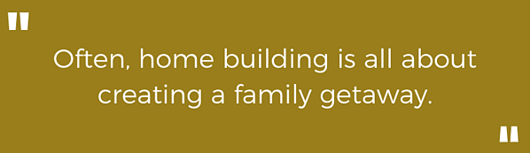 Highlighted text - Often, home building is all about creating a family getaway.
